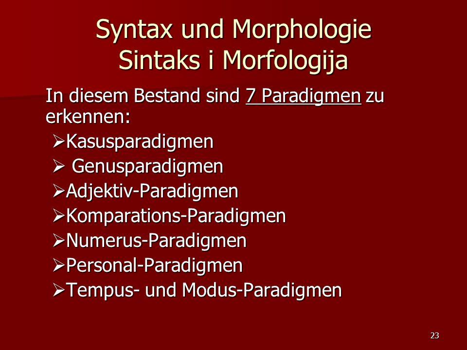 23 Syntax und Morphologie Sintaks i Morfologija In diesem Bestand sind 7 Paradigmen zu erkennen: Kasusparadigmen Kasusparadigmen Genusparadigmen Genus