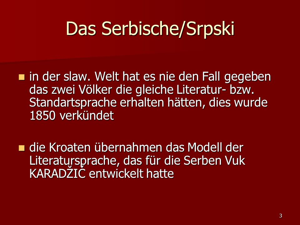 3 Das Serbische/Srpski in der slaw. Welt hat es nie den Fall gegeben das zwei Völker die gleiche Literatur- bzw. Standartsprache erhalten hätten, dies