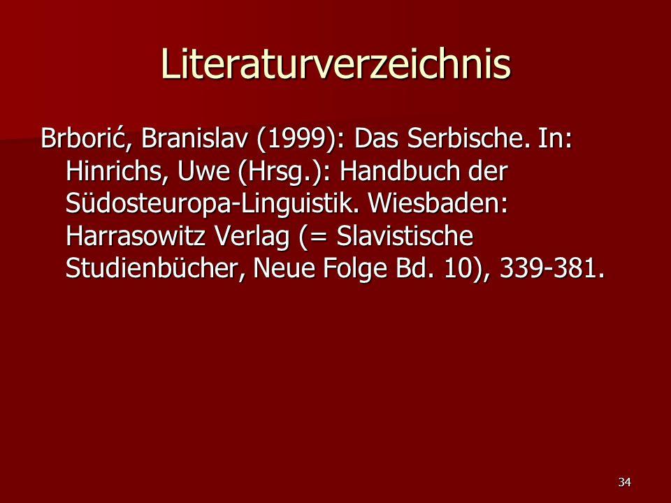 34 Literaturverzeichnis Brborić, Branislav (1999): Das Serbische. In: Hinrichs, Uwe (Hrsg.): Handbuch der Südosteuropa-Linguistik. Wiesbaden: Harrasow