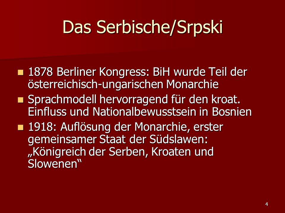 4 Das Serbische/Srpski 1878 Berliner Kongress: BiH wurde Teil der österreichisch-ungarischen Monarchie 1878 Berliner Kongress: BiH wurde Teil der öste