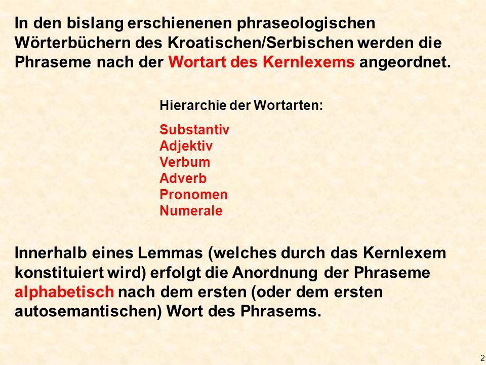 2 In den bislang erschienenen phraseologischen Wörterbüchern des Kroatischen/Serbischen werden die Phraseme nach der Wortart des Kernlexems angeordnet.