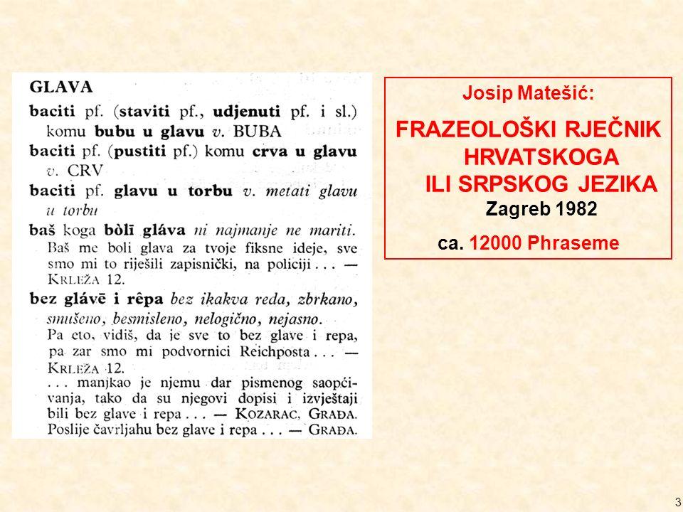3 Josip Matešić: FRAZEOLOŠKI RJEČNIK HRVATSKOGA ILI SRPSKOG JEZIKA Zagreb 1982 ca. 12000 Phraseme