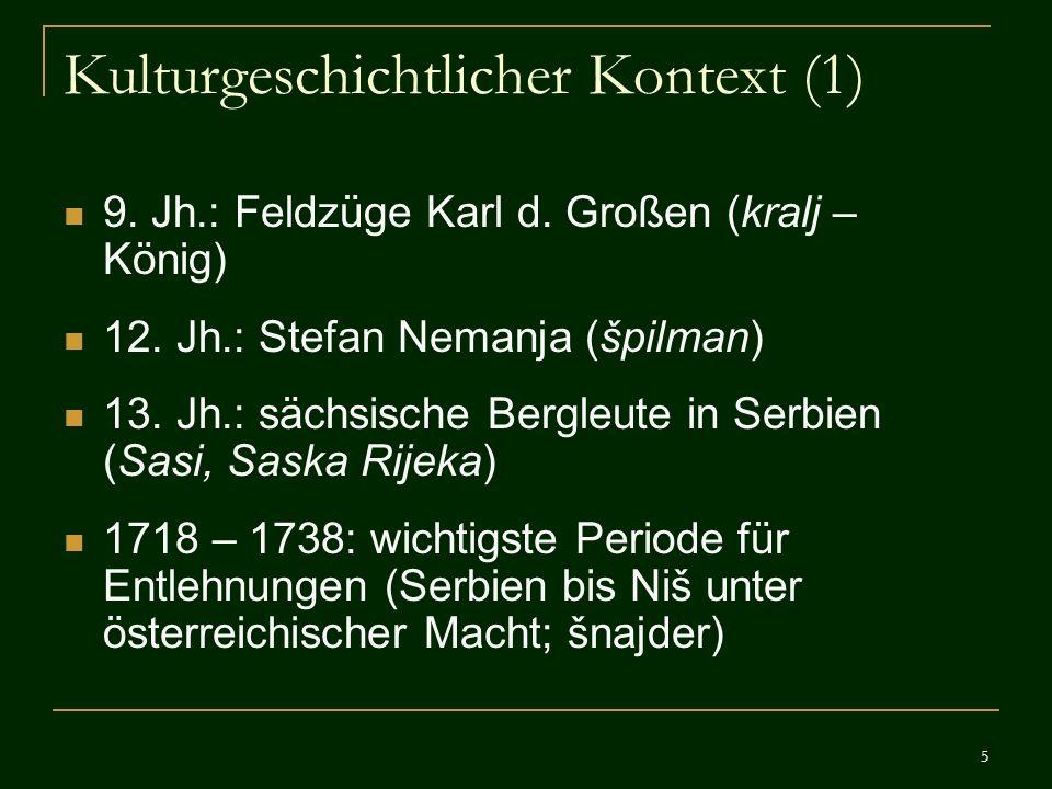 5 Kulturgeschichtlicher Kontext (1) 9. Jh.: Feldzüge Karl d. Großen (kralj – König) 12. Jh.: Stefan Nemanja (špilman) 13. Jh.: sächsische Bergleute in
