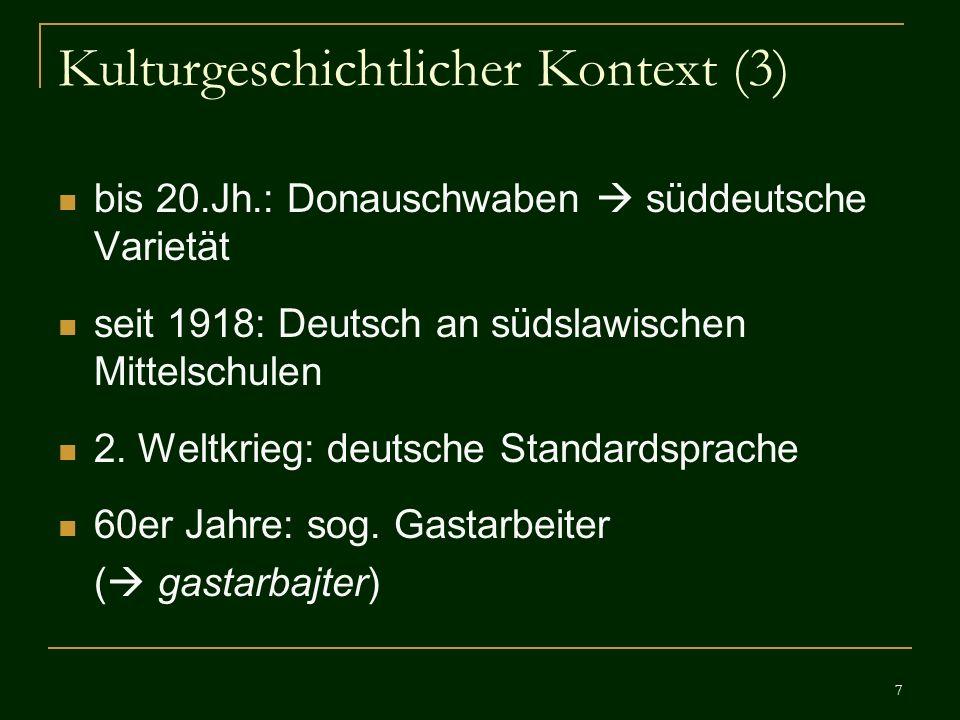 7 Kulturgeschichtlicher Kontext (3) bis 20.Jh.: Donauschwaben süddeutsche Varietät seit 1918: Deutsch an südslawischen Mittelschulen 2. Weltkrieg: deu