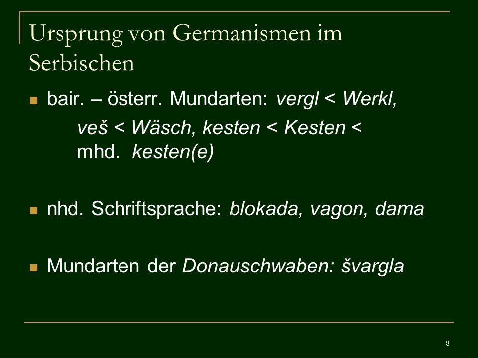 8 Ursprung von Germanismen im Serbischen bair. – österr. Mundarten: vergl < Werkl, veš < Wäsch, kesten < Kesten < mhd. kesten(e) nhd. Schriftsprache: