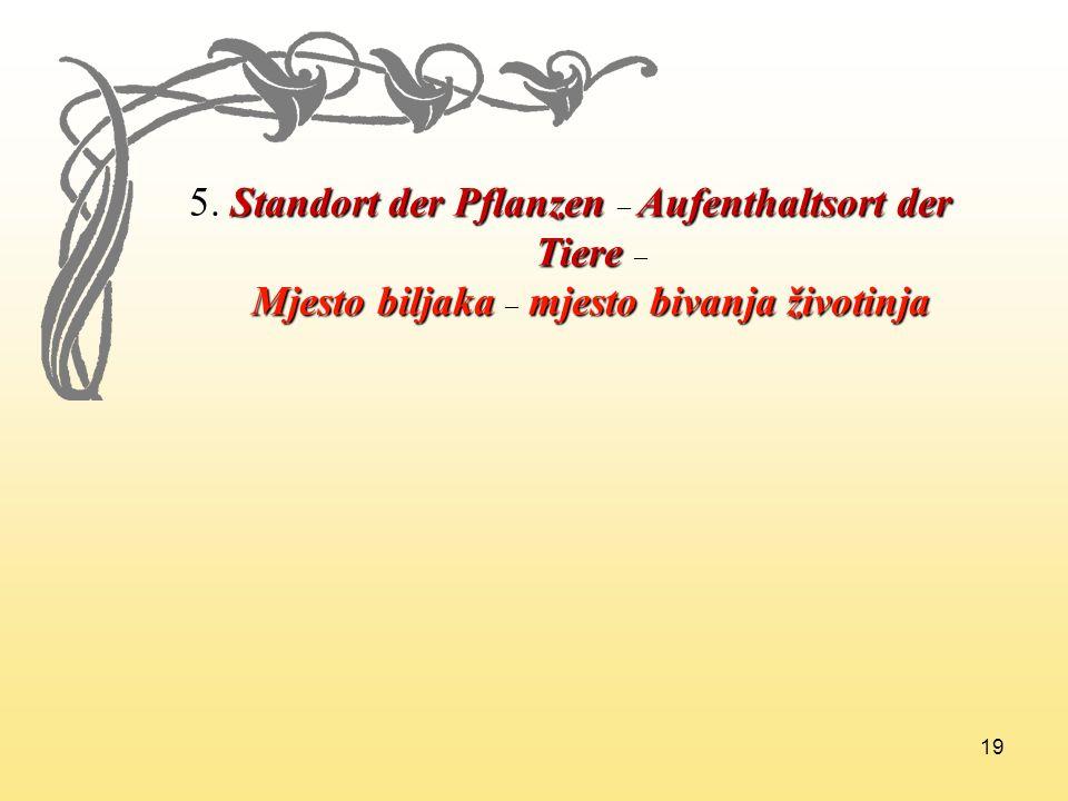 19 5. Standort der Pflanzen Aufenthaltsort der 5. Standort der Pflanzen – Aufenthaltsort der Tiere Tiere – Mjesto biljaka mjesto bivanja životinja Mje