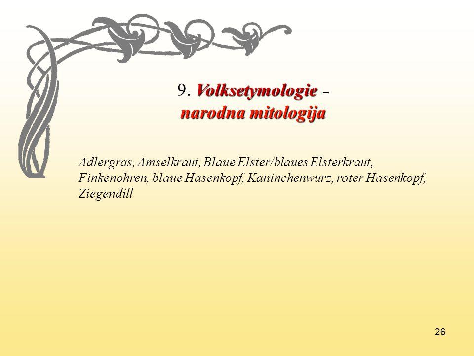 26 9. Volksetymologie 9. Volksetymologie – narodna mitologija Adlergras, Amselkraut, Blaue Elster/blaues Elsterkraut, Finkenohren, blaue Hasenkopf, Ka