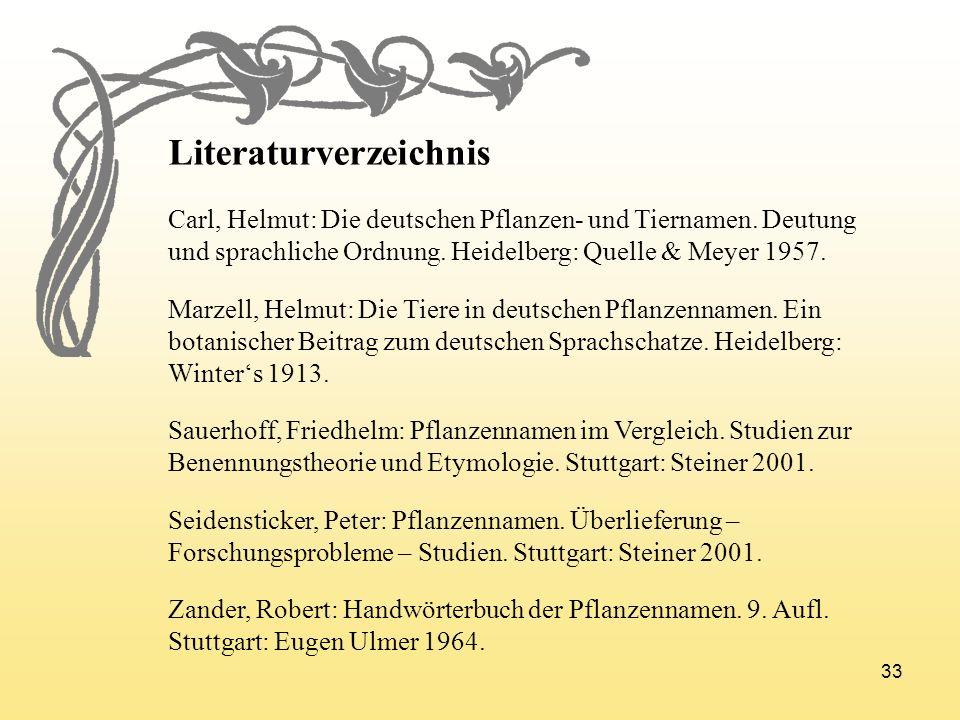33 Literaturverzeichnis Carl, Helmut: Die deutschen Pflanzen- und Tiernamen. Deutung und sprachliche Ordnung. Heidelberg: Quelle & Meyer 1957. Marzell