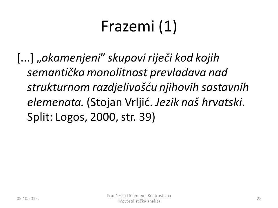 Frazemi (1) [...] okamenjeni skupovi riječi kod kojih semantička monolitnost prevladava nad strukturnom razdjelivošću njihovih sastavnih elemenata. (S