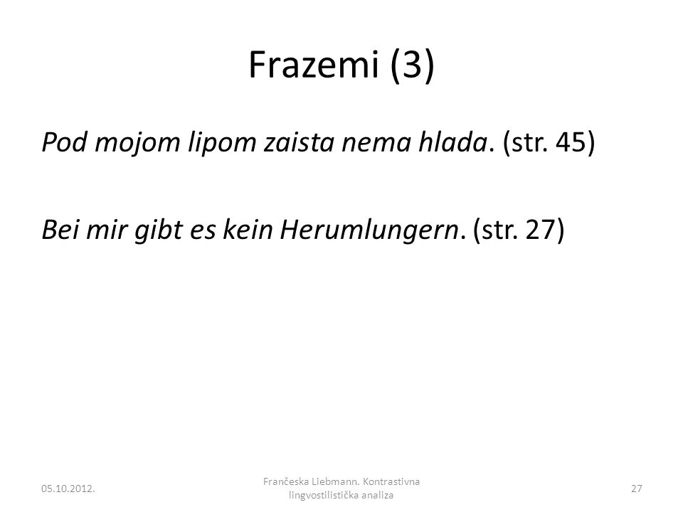 Frazemi (3) Pod mojom lipom zaista nema hlada. (str. 45) Bei mir gibt es kein Herumlungern. (str. 27) 05.10.2012.27 Frančeska Liebmann. Kontrastivna l