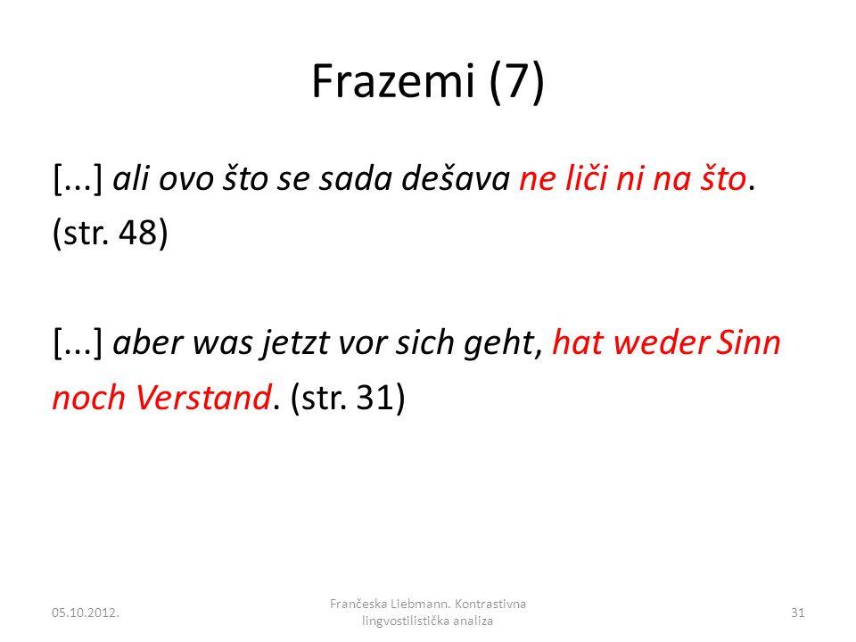 Frazemi (7) [...] ali ovo što se sada dešava ne liči ni na što. (str. 48) [...] aber was jetzt vor sich geht, hat weder Sinn noch Verstand. (str. 31)