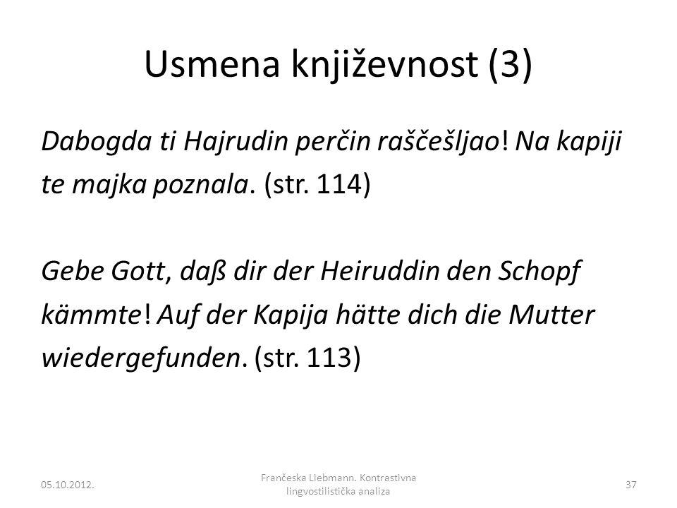 Usmena književnost (3) Dabogda ti Hajrudin perčin raščešljao! Na kapiji te majka poznala. (str. 114) Gebe Gott, daß dir der Heiruddin den Schopf kämmt
