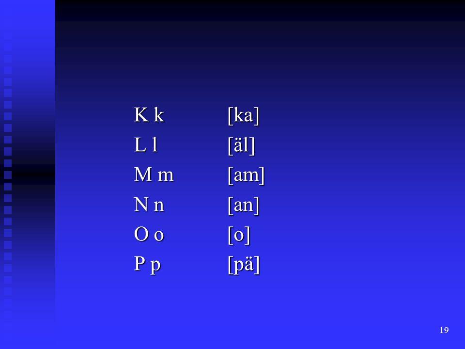 19 K k[ka] L l[äl] M m[am] N n[an] O o [o] P p [pä]