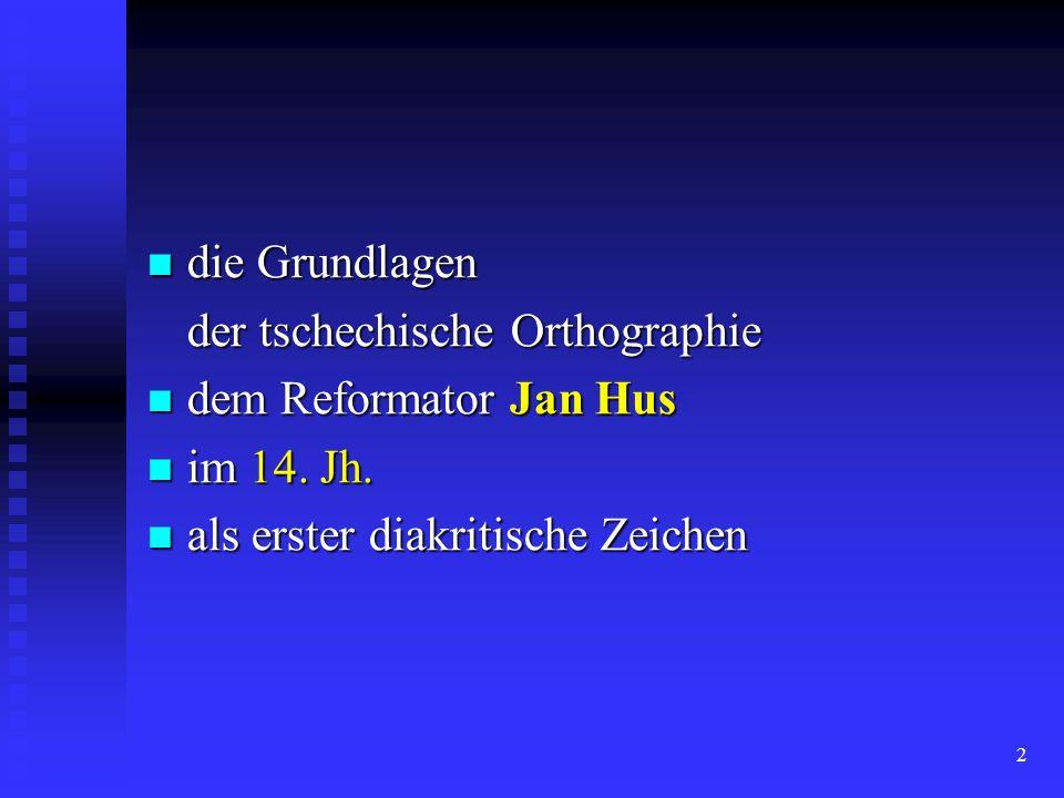 2 die Grundlagen die Grundlagen der tschechische Orthographie der tschechische Orthographie dem Reformator Jan Hus dem Reformator Jan Hus im 14. Jh. i