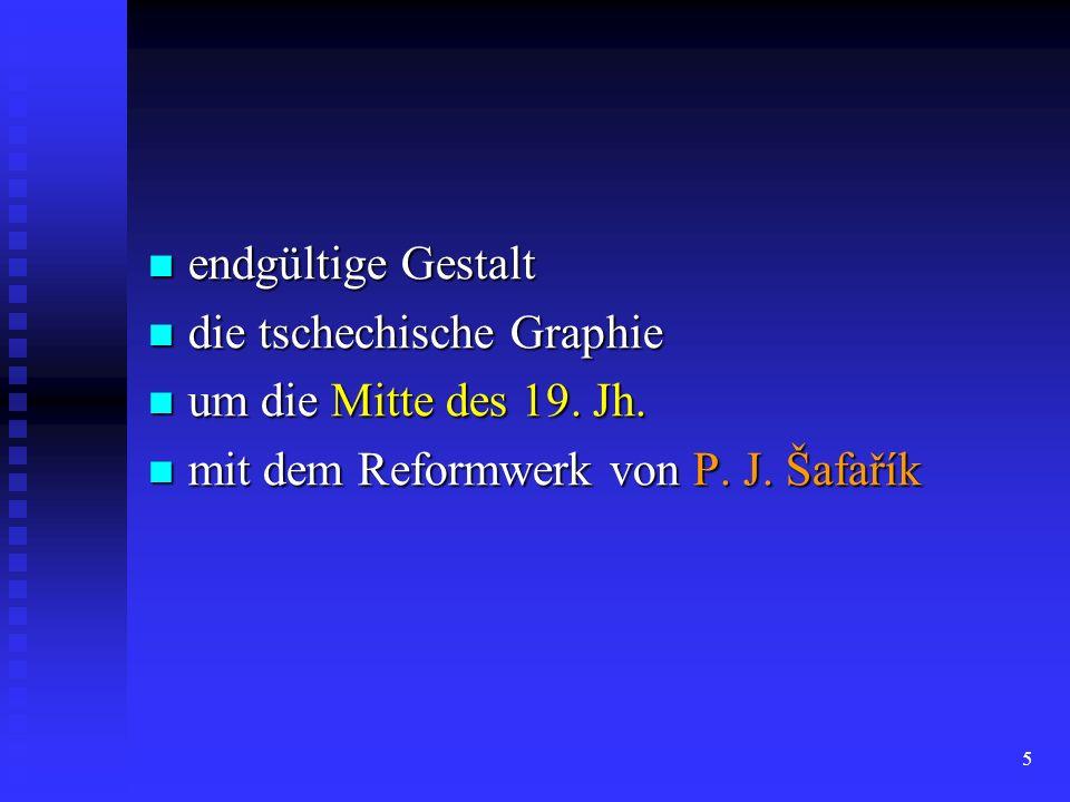 5 endgültige Gestalt endgültige Gestalt die tschechische Graphie die tschechische Graphie um die Mitte des 19. Jh. um die Mitte des 19. Jh. mit dem Re