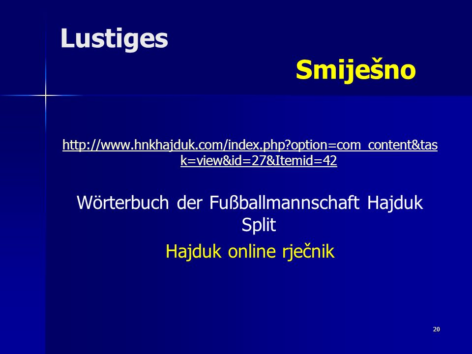 20 Lustiges Smiješno http://www.hnkhajduk.com/index.php?option=com_content&tas k=view&id=27&Itemid=42 Wörterbuch der Fußballmannschaft Hajduk Split Hajduk online rječnik