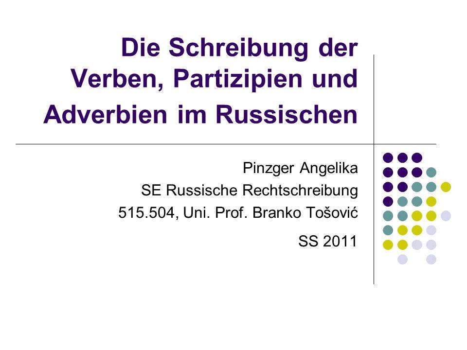 Die Schreibung der Verben, Partizipien und Adverbien im Russischen Pinzger Angelika SE Russische Rechtschreibung 515.504, Uni. Prof. Branko Tošović SS
