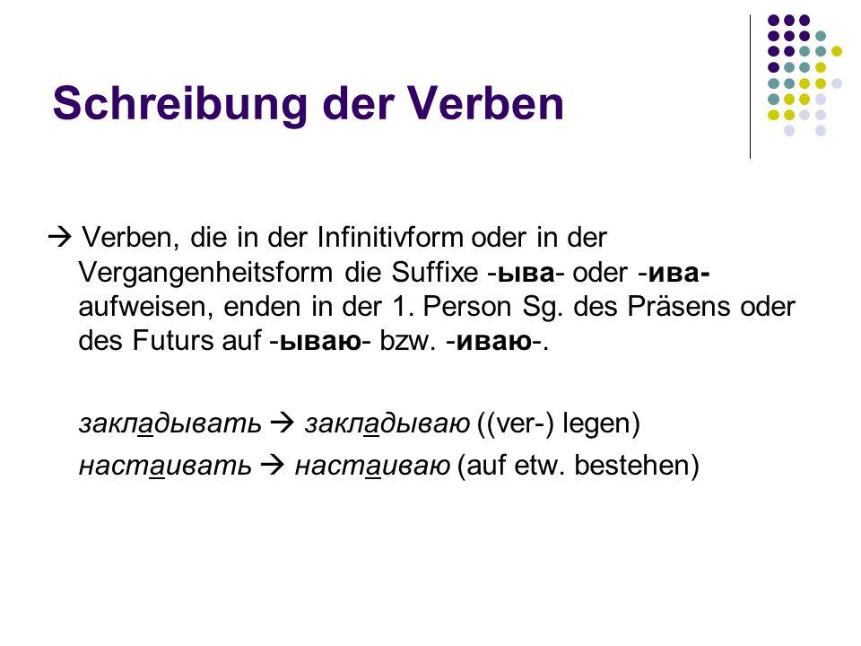 Schreibung der Verben Verben, die in der Infinitivform oder in der Vergangenheitsform die Suffixe -ыва- oder -ива- aufweisen, enden in der 1. Person S