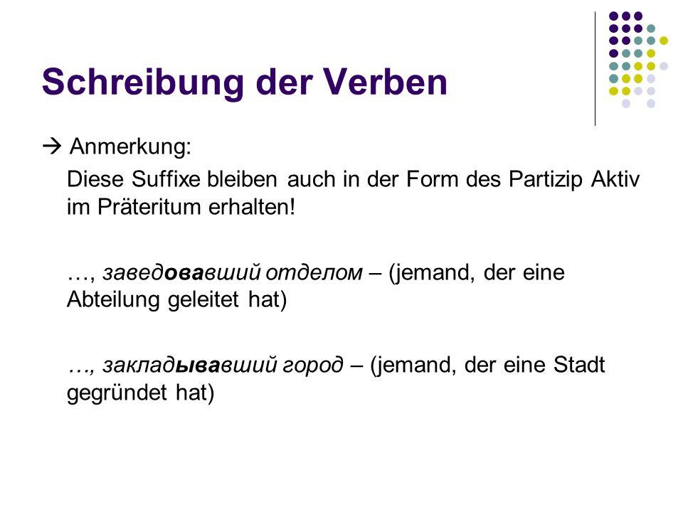 Schreibung der Verben Anmerkung: Diese Suffixe bleiben auch in der Form des Partizip Aktiv im Präteritum erhalten! …, заведовавший отделом – (jemand,