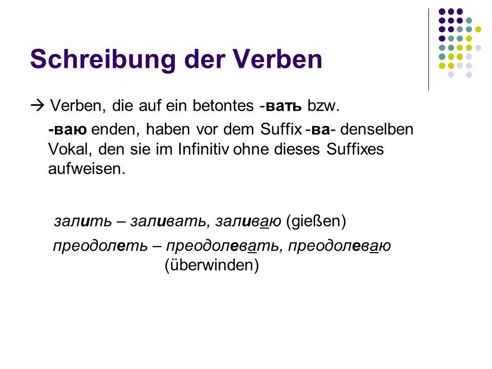 Schreibung der Verben Verben, die auf ein betontes -вать bzw. -ваю enden, haben vor dem Suffix -ва- denselben Vokal, den sie im Infinitiv ohne dieses
