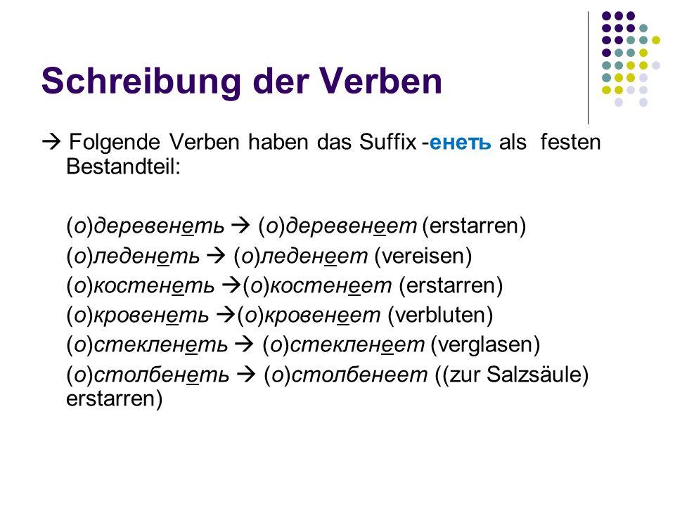 Schreibung der Verben Folgende Verben haben das Suffix -енеть als festen Bestandteil: (о)деревенеть (о)деревенеет (erstarren) (о)леденеть (о)леденеет