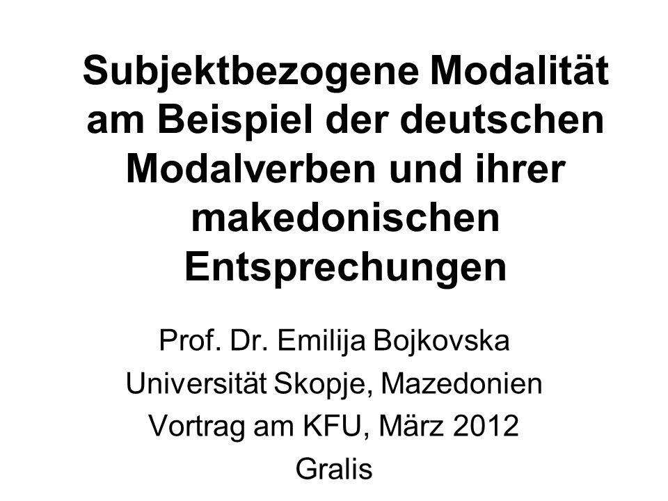 Subjektbezogene Modalität am Beispiel der deutschen Modalverben und ihrer makedonischen Entsprechungen Prof. Dr. Emilija Bojkovska Universität Skopje,