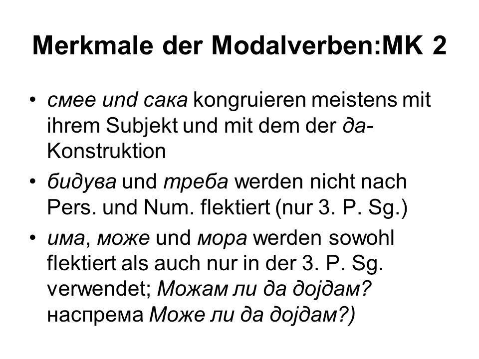 Merkmale der Modalverben:MK 2 смее und сака kongruieren meistens mit ihrem Subjekt und mit dem der да- Konstruktion бидува und треба werden nicht nach