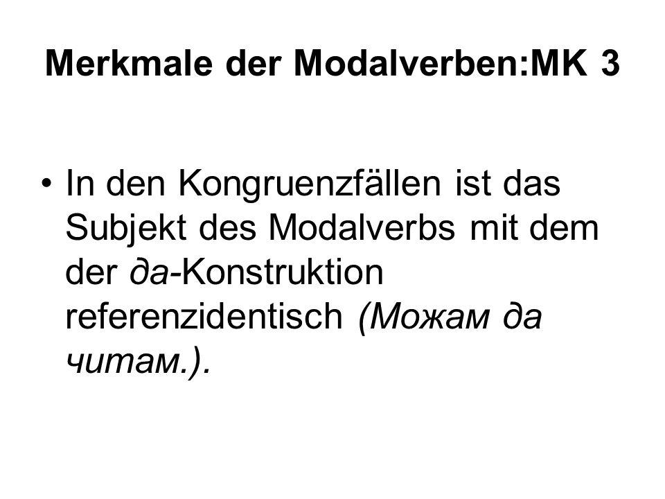 Merkmale der Modalverben:MK 3 In den Kongruenzfällen ist das Subjekt des Modalverbs mit dem der да-Konstruktion referenzidentisch (Можам да читам.).