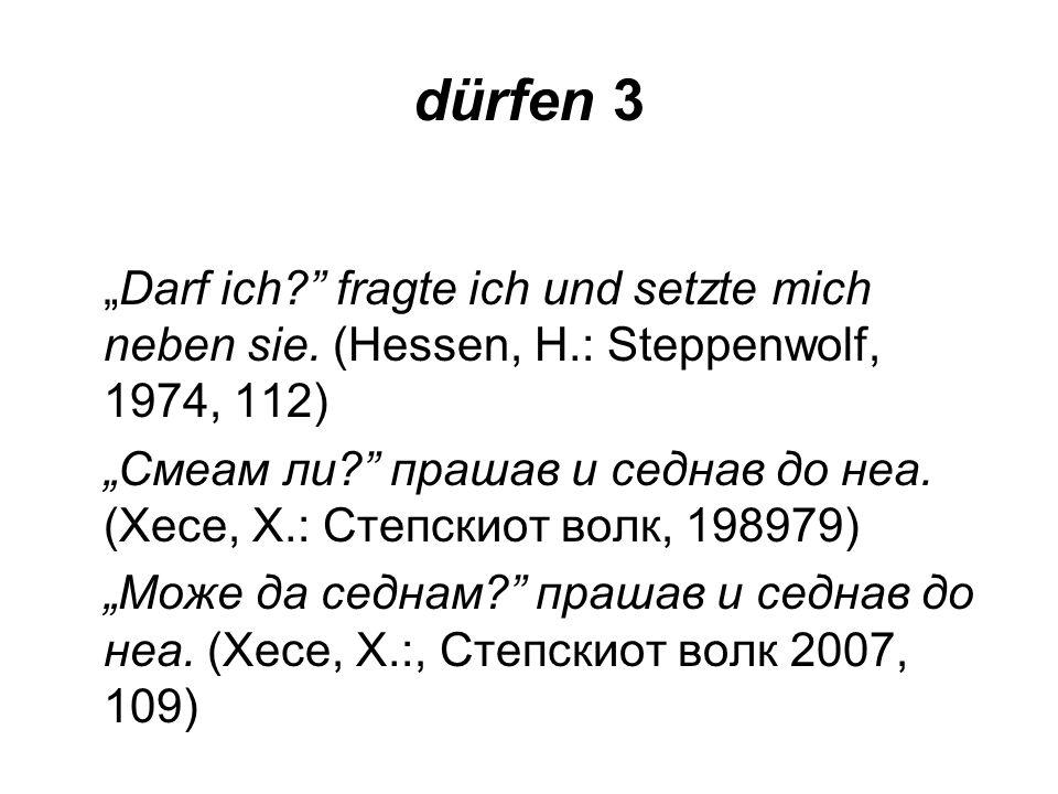 dürfen 3 Darf ich? fragte ich und setzte mich neben sie. (Hessen, H.: Steppenwolf, 1974, 112) Смеам ли? прашав и седнав до неа. (Хесе, Х.: Степскиот в