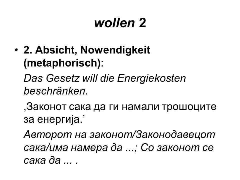 wollen 2 2. Absicht, Nowendigkeit (metaphorisch): Das Gesetz will die Energiekosten beschränken.,Законот сака да ги намали трошоците за енергија. Авто