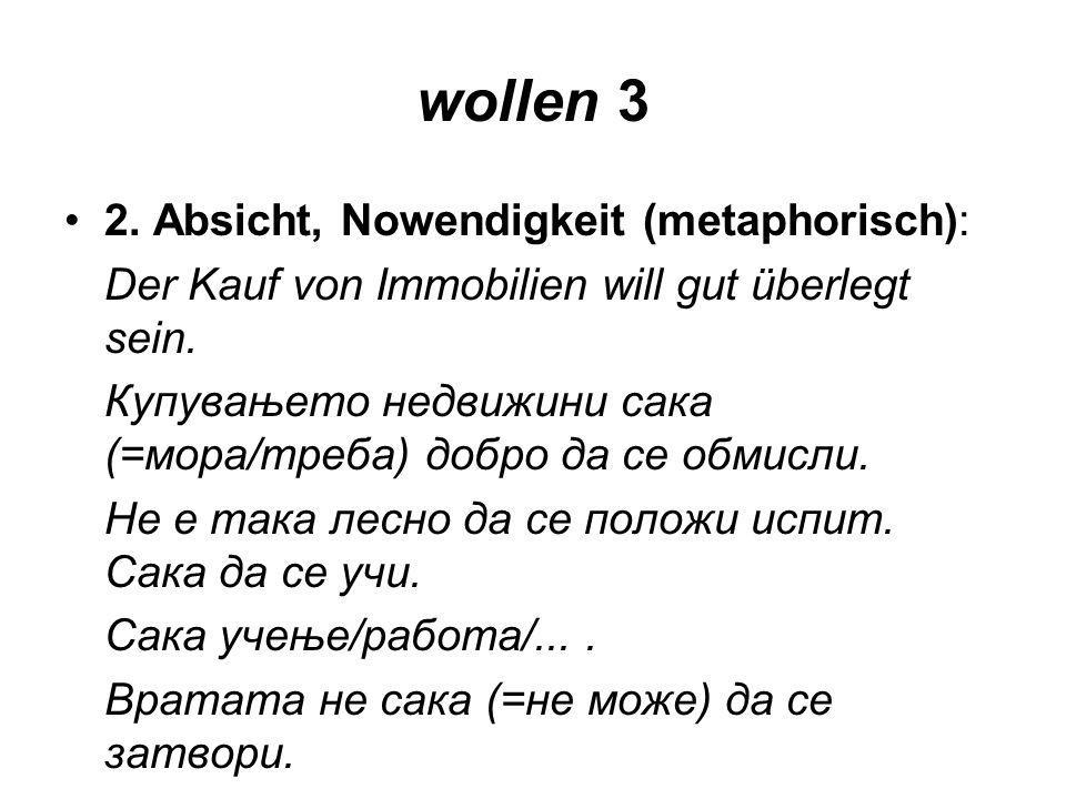 wollen 3 2. Absicht, Nowendigkeit (metaphorisch): Der Kauf von Immobilien will gut überlegt sein. Купувањето недвижини сака (=мора/треба) добро да се