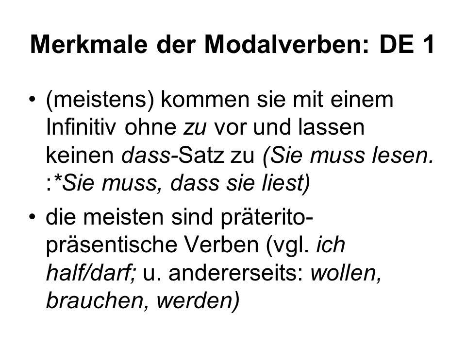 Merkmale der Modalverben: DE 1 (meistens) kommen sie mit einem Infinitiv ohne zu vor und lassen keinen dass-Satz zu (Sie muss lesen. :*Sie muss, dass