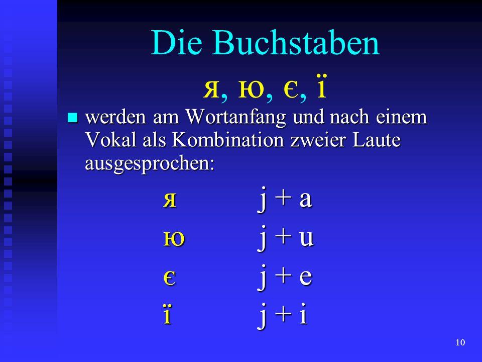 10 Die Buchstaben я, ю, є, ї werden am Wortanfang und nach einem Vokal als Kombination zweier Laute ausgesprochen: werden am Wortanfang und nach einem