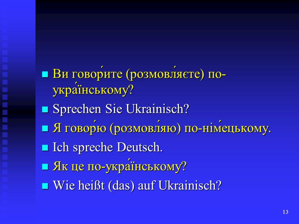 13 Ви говор́ите (розмовл́яєте) по- укра́їнському? Ви говор́ите (розмовл́яєте) по- укра́їнському? Sprechen Sie Ukrainisch? Sprechen Sie Ukrainisch? Я г