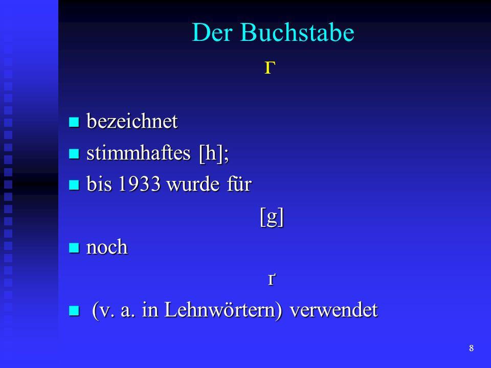 8 Der Buchstabe г bezeichnet bezeichnet stimmhaftes [h]; stimmhaftes [h]; bis 1933 wurde für bis 1933 wurde für[g] noch nochґ (v. a. in Lehnwörtern) v