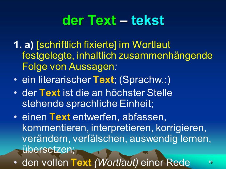 19 der Text – tekst 1. a) [schriftlich fixierte] im Wortlaut festgelegte, inhaltlich zusammenhängende Folge von Aussagen: ein literarischer Text; (Spr