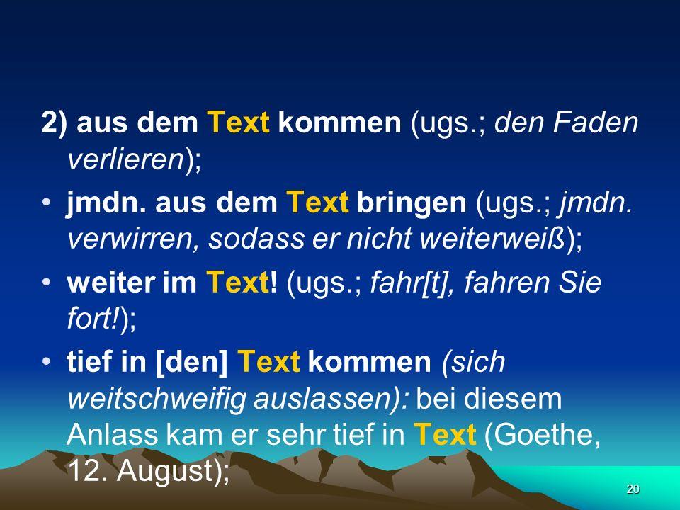 20 2) aus dem Text kommen (ugs.; den Faden verlieren); jmdn. aus dem Text bringen (ugs.; jmdn. verwirren, sodass er nicht weiterweiß); weiter im Text!