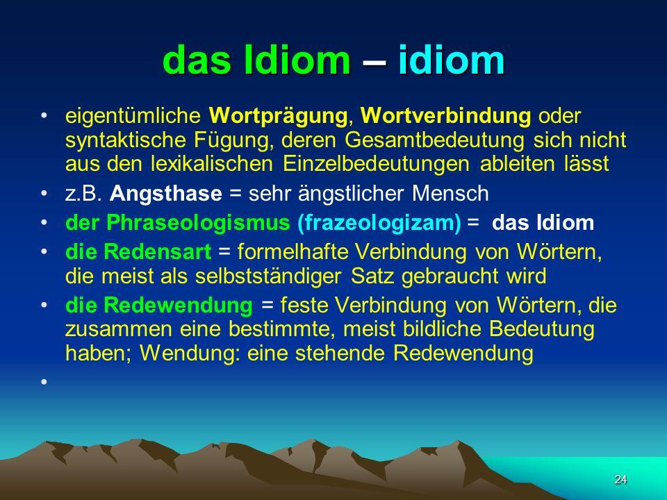 24 das Idiom – idiom eigentümliche Wortprägung, Wortverbindung oder syntaktische Fügung, deren Gesamtbedeutung sich nicht aus den lexikalischen Einzel