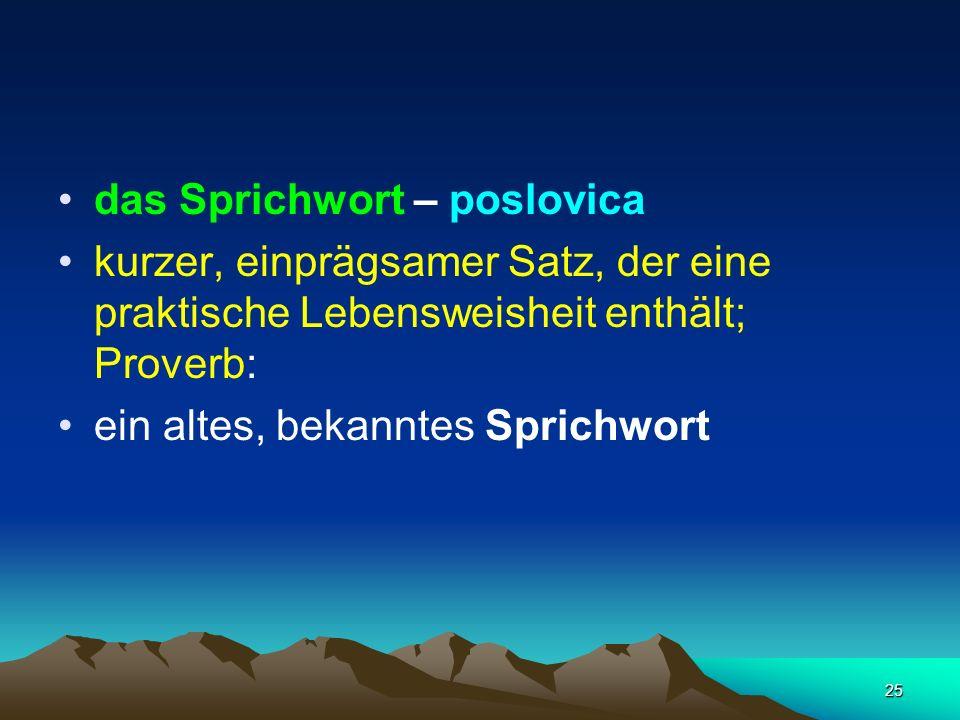 25 das Sprichwort – poslovica kurzer, einprägsamer Satz, der eine praktische Lebensweisheit enthält; Proverb: ein altes, bekanntes Sprichwort