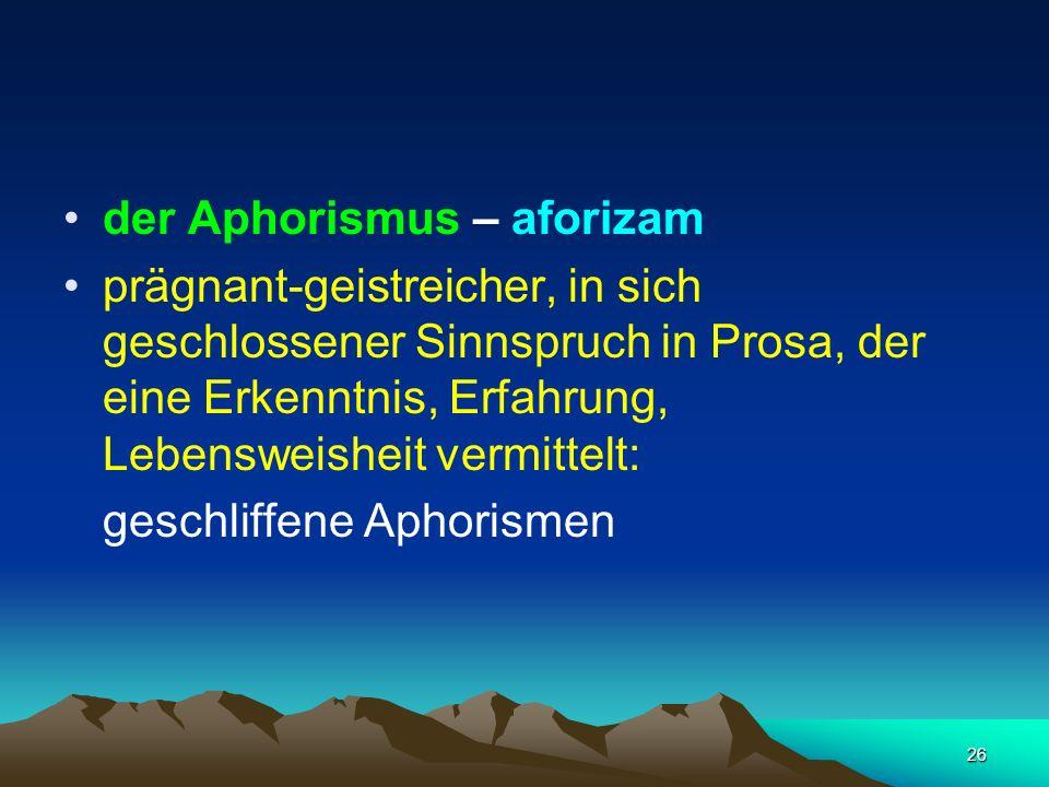 26 der Aphorismus – aforizam prägnant-geistreicher, in sich geschlossener Sinnspruch in Prosa, der eine Erkenntnis, Erfahrung, Lebensweisheit vermitte