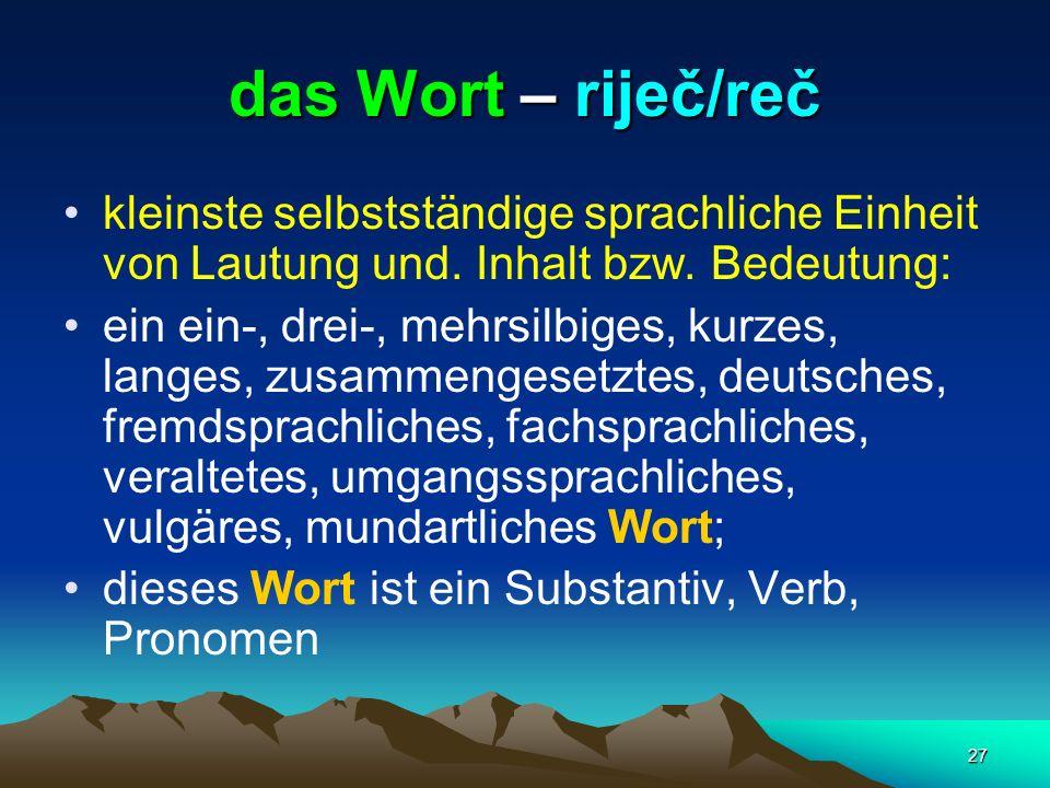 27 das Wort – riječ/reč kleinste selbstständige sprachliche Einheit von Lautung und. Inhalt bzw. Bedeutung: ein ein-, drei-, mehrsilbiges, kurzes, lan
