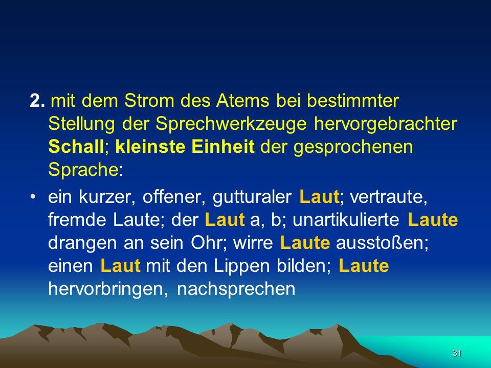 31 2. mit dem Strom des Atems bei bestimmter Stellung der Sprechwerkzeuge hervorgebrachter Schall; kleinste Einheit der gesprochenen Sprache: ein kurz