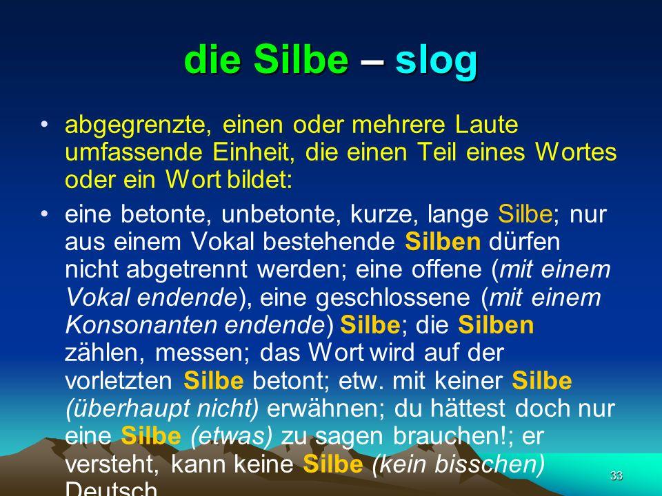 33 die Silbe – slog abgegrenzte, einen oder mehrere Laute umfassende Einheit, die einen Teil eines Wortes oder ein Wort bildet: eine betonte, unbetont
