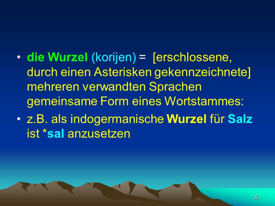 35 die Wurzel (korijen) = [erschlossene, durch einen Asterisken gekennzeichnete] mehreren verwandten Sprachen gemeinsame Form eines Wortstammes: z.B.