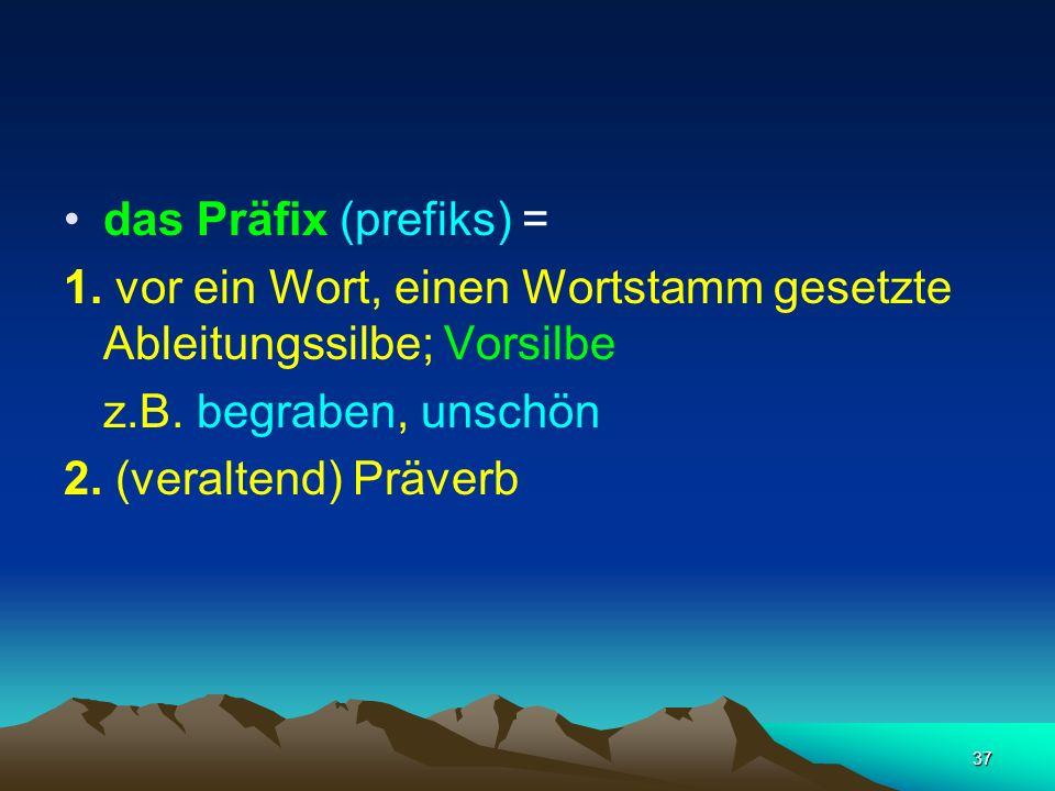 37 das Präfix (prefiks) = 1. vor ein Wort, einen Wortstamm gesetzte Ableitungssilbe; Vorsilbe z.B. begraben, unschön 2. (veraltend) Präverb