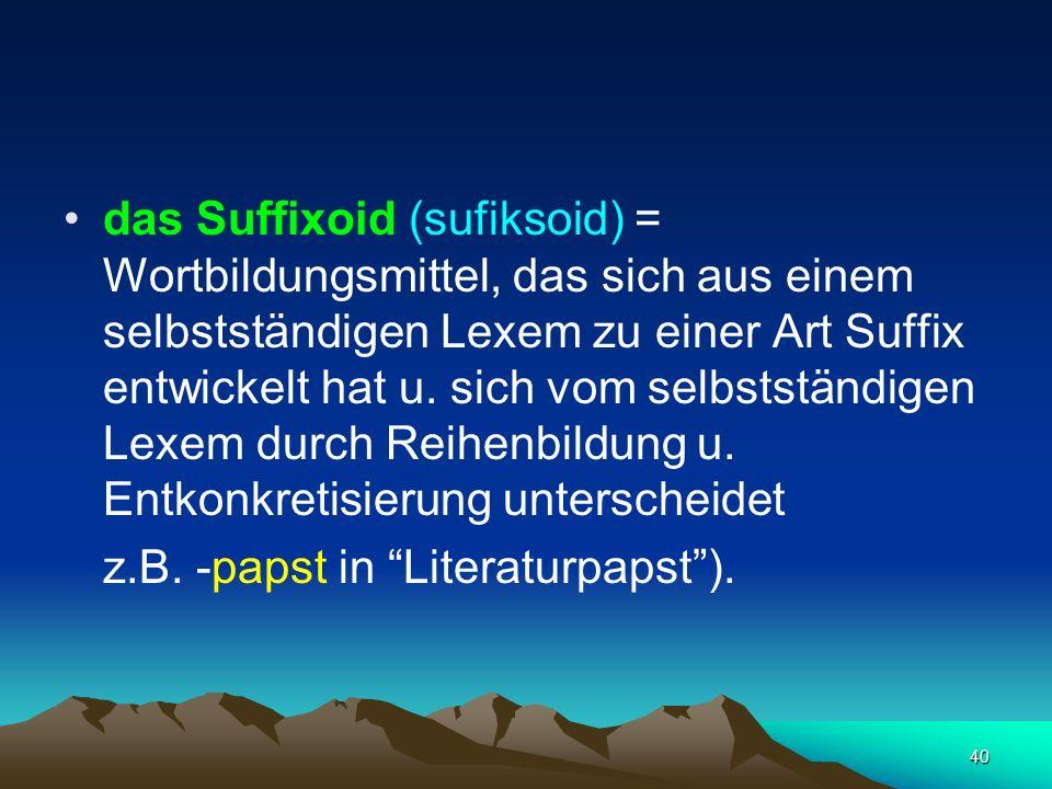 40 das Suffixoid (sufiksoid) = Wortbildungsmittel, das sich aus einem selbstständigen Lexem zu einer Art Suffix entwickelt hat u. sich vom selbstständ