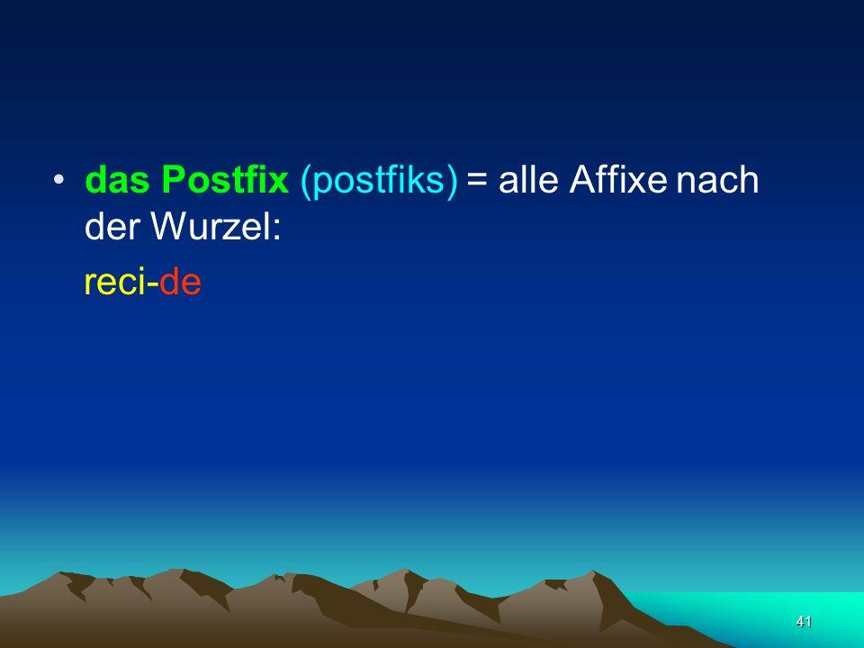 41 das Postfix (postfiks) = alle Affixe nach der Wurzel: reci-de