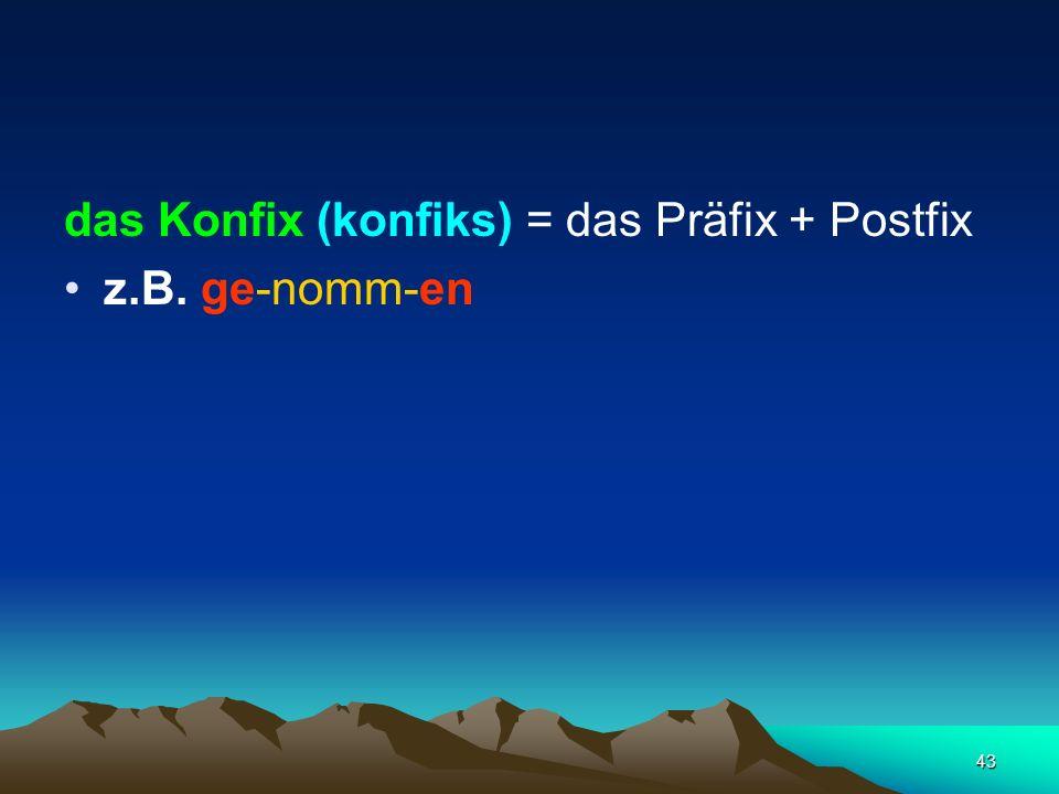 43 das Konfix (konfiks) = das Präfix + Postfix z.B. ge-nomm-en