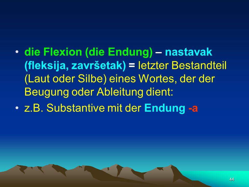 44 die Flexion (die Endung) – nastavak (fleksija, završetak) = letzter Bestandteil (Laut oder Silbe) eines Wortes, der der Beugung oder Ableitung dien