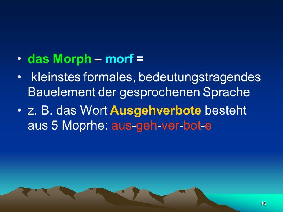 46 das Morph – morf = kleinstes formales, bedeutungstragendes Bauelement der gesprochenen Sprache z. B. das Wort Ausgehverbote besteht aus 5 Moprhe: a